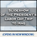 Click Here to Launch Slideshow of the President's Labor Day Trip to Iraq