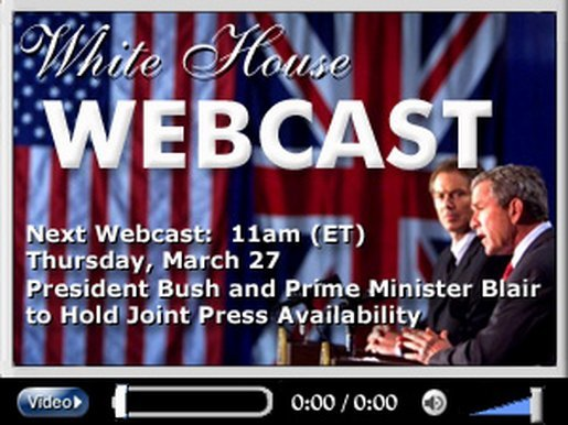 Next Webcast: 11am (ET) Thursday, March 27, President Bush and Prime Minister Blair to Hold Joint Press Availability.