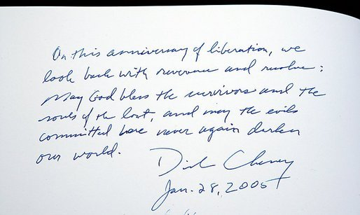 "Upon signing the memorial book at the conclusion of his visit to the Auschwitz-1 Nazi concentration camp, near Krakow, Poland,Vice President Dick Cheney writes: ""On this anniversary of liberation, we look back with reverence and resolve: May God bless the survivors and the souls of the lost, and may the evils committed here never again darken our world."" Vice President Cheney was there to take part in ceremonies commemorating the 60th Anniversary of the liberation of the Auschwitz camps."