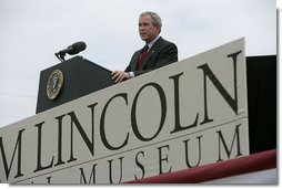"President George W. Bush speaks at the dedication of the Abraham Lincoln Presidential Library and Museum in Springfield, Ill., Tuesday, April 19, 2005. ""When his life was taken, Abraham Lincoln assumed a greater role in the story of America than man or President,"" said President Bush. ""Every generation has looked up to him as the Great Emancipator, the hero of unity, and the martyr of freedom.""  White House photo by Eric Draper"