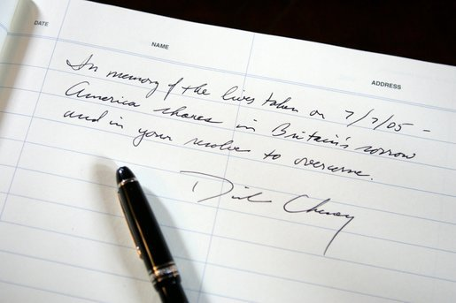 A passage written by Vice President Dick Cheney in the condolence book for the victims of Thursday's terrorist attacks in London. The Vice President signed the book during a meeting with British Ambassador Sir David Manning at the British Embassy in Washington D.C., Friday, July 8, 2005. White House photo by David Bohrer