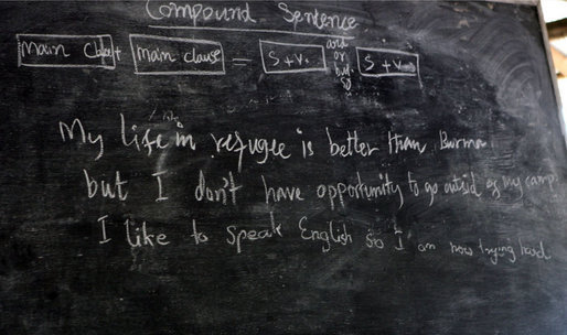 "The English lesson on the chalkboard in a grammar class visited by Mrs. Laura Bush in Mae La Refugee Camp tells the story of the Burmese refugees and uses three lines to discuss compound sentence construction. It says "" My life in refugee is better than Burma but I don't have opportunity to go outside of my camp. I like to speak English so I am now trying hard."" The Aug. 7, 2008 visit to the camp in Mae Sot, Thailand, highlighted the fact that it has been 20 years since the crackdown in Burma that sent many people fleeing the dire conditions. Many residents have been born in one of the nine camps along the border or have lived most of their lives there. White House photo by Shealah Craighead"